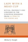 Lady with a Mead Cup: Ritual, Prophecy and Lordship in the European Warband from La Tene to the Viking Age - Michael J Enright