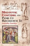 Medieval Costume and How to Recreate It - Dorothy Hartley