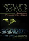 Growing Schools: Librarians as Professional Developers - Debbie Abilock, Kristin Fontichiaro, Violet H. Harada