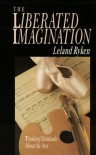 The Liberated Imagination: Thinking Christianly About the Arts (Wheaton Literary) - Leland Ryken
