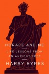 Horace and Me: Life Lessons from an Ancient Poet - Harry Eyres