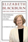 Elizabeth Blackburn and the Story of Telomeres: Deciphering the Ends of DNA - Catherine Brady