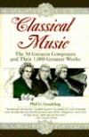 Classical Music: The 50 Greatest Composers and Their 1,000 Greatest Works - Phil G. Goulding