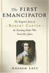The First Emancipator: The Forgotten Story of Robert Carter, the Founding Father Who Freed His Slaves - Andrew Levy