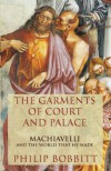 The Garments of Court and Palace: Machiavelli and the World That He Made - Philip Bobbitt