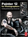 Painter 12  for Photographers: Creating painterly images step by step - Martin Addison