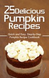 25 Delicious Pumpkin Recipes: Quick and Easy, Step-by-Step Pumpkin Recipe Cookbook - Martha Stone