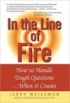 In the Line of Fire: How to Handle Tough Questions When It Counts - Jerry Weissman