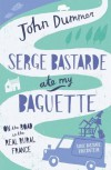 Serge Bastarde Ate My Baguette: On the Road in the Real Rural France - John Dummer