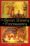 The Secret History of Freemasonry: Its Origins and Connection to the Knights Templar - Paul Naudon