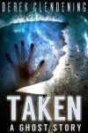 Taken: A Ghost Story - Derek Clendening