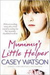 Mummy's Little Helper: The Heartrending True Story of a Young Girl Secretly Caring for Her Severely Disabled Mother - Casey Watson