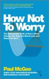 How Not to Worry: The Remarkable Truth of How a Small Change Can Help You Stress Less and Enjoy Life More - Paul McGee