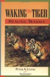 Waking the Tiger: Healing Trauma: The Innate Capacity to Transform Overwhelming Experiences - Peter A. Levine, Ann  Frederick