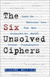 The Six Unsolved Ciphers: Inside the Mysterious Codes That Have Confounded the World's Greatest Cryptographers - Richard Belfield