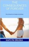 The Consequences of Forever - Kaitlyn Oruska