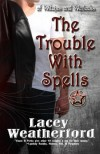 The Trouble with Spells (Of Witches and Warlocks #1) - Lacey Weatherford
