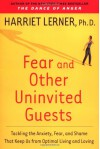 Fear and Other Uninvited Guests: Tackling the Anxiety, Fear, and Shame That Keep Us from Optimal Living and Loving - Harriet Lerner