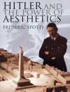 Hitler and the Power of Aesthetics - Frederic Spotts