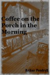 Coffee on the Porch in the Morning: A Tale of Horror - Arthur Pendryll