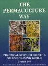 The Permaculture Way: Practical Steps to Create a Self-Sustaining World - Graham Bell, Bill Mollison