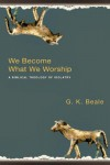 We Become What We Worship: A Biblical Theology of Idolatry - G.K. Beale