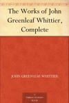 The Works of John Greenleaf Whittier, Complete - John Greenleaf Whittier