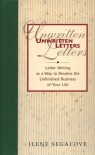 Unwritten Letters: Letter Writing As A Way To Finish The Unfinished Business Of Your Life - Ilene Segalove