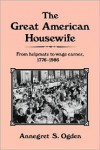 The Great American Housewife: From Helpmate to Wage Earner, 1776-1986 - Annegret S. Ogden