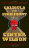 Caligula for President: Better American Living Through Tyranny - Cintra Wilson