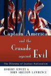 Captain America and the Crusade against Evil: The Dilemma of Zealous Nationalism - Robert Jewett, John Shelton Lawrence