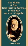 The Rhine: A Tour from Paris to Mayence by the Way AIX - La - Chapelle - Victor Hugo