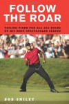 Follow the Roar: Tailing Tiger for All 604 Holes of His Most Spectacular Season - Bob Smiley