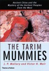 The Tarim Mummies: Ancient China and the Mysteries of the Earliest Peoples from the West - J.P. Mallory, Victor H. Mair