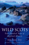 Wild Scots: Four Hundred Years of Highland History - Michael Fry