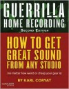 Guerrilla Home Recording: How to Get Great Sound from Any Studio (No Matter How Weird or Cheap Your Gear Is) - Karl Coryat