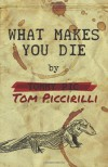 What Makes You Die - Tom Piccirilli