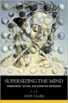 Supersizing the Mind: Embodiment, Action, and Cognitive Extension - Andy Clark
