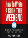How to Write a Book This Weekend, Even If You Flunked English Like I Did - Vic Johnson, Wes Talbot