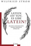 Latein ist tot, es lebe Latein! Kleine Geschichte einer großen Sprache - Wilfried Stroh