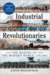 The Industrial Revolutionaries: The Making of the Modern World 1776-1914 - Gavin Weightman