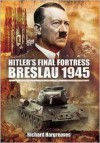 Hitler's Final Fortress - Breslau 1945 - Richard Hargreaves
