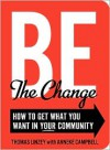 Be The Change: How to Get What You Want in Your Community - Anneke Campbell,  Thomas Linzey