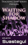 Waiting for Shadow: Tracking Jane, prequel - Eduardo Suastegui