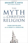 The Myth of a Christian Religion: Losing Your Religion for the Beauty of a Revolution - Gregory A. Boyd