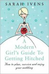 A Modern Girl's Guide to Getting Hitched: How to Plan, Survive and Enjoy Your Wedding - Sarah Ivens