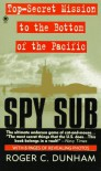 Spy Sub: A Top-Secret Mission to the Bottom of the Pacific - Roger C. Dunham
