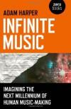 Infinite Music: Imagining the Next Millennium of Human Music-Making - Adam Harper