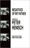 Negatives of My Father - Peter Henisch, Anne Ulmer