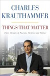 Things That Matter: Three Decades of Passions, Pastimes, and Politics - Charles Krauthammer